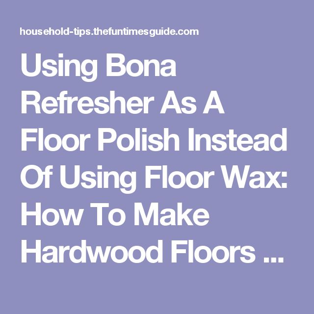 Using Bona Refresher As A Floor Polish Instead Of Using Floor Wax: How To Make Hardwood Floors Shine Without Damaging Them! | The Household Tips Guide