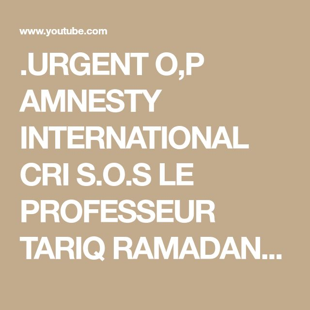 .URGENT O,P AMNESTY INTERNATIONAL CRI S.O.S LE PROFESSEUR TARIQ RAMADAN . - YouTube