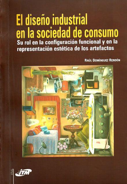 El diseño industrial en la sociedad de consumo–Raúl Domínguez Rendón-Instituto Tecnológico Metropolitano  http://www.librosyeditores.com/tiendalemoine/101-el-diseno-industrial-en-la-sociedad-de-consumo.html  Editores y distribuidores