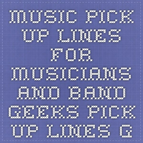 Music Pick-up Lines For Musicians and Band Geeks - Pick Up Lines Galore! These are wonderfully cheesy.