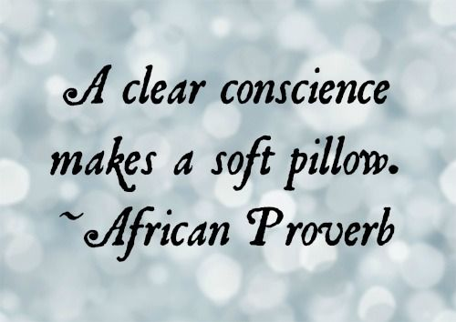 A clear conscience makes a soft pillow. - African Proverb