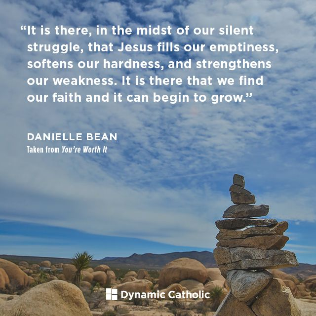 """""""It is there, in the midst of our silent struggle, that Jesus fills our emptiness, softens our hardness, and strengthens our weakness. It is there that we find our faith and it can begin to grow."""" Taken from You're Worth It by Danielle Bean"""