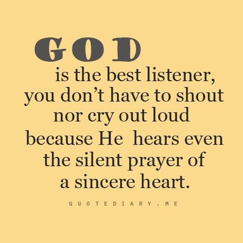 God is the best listener, you don't have to shout nor cry out loud because He hears even the silent players of a sincere heart.. :)