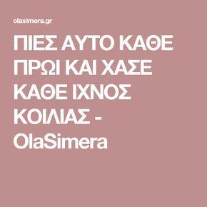 ΠΙΕΣ ΑΥΤΟ ΚΑΘΕ ΠΡΩΙ ΚΑΙ ΧΑΣΕ ΚΑΘΕ ΙΧΝΟΣ ΚΟΙΛΙΑΣ - OlaSimera