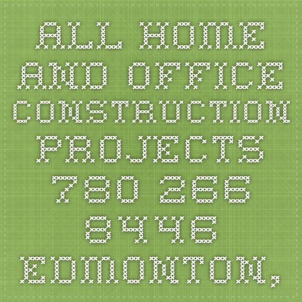 All home and office construction projects. 780-266-8446 EDMONTON, Edmonton
