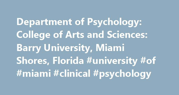 Department of Psychology: College of Arts and Sciences: Barry University, Miami Shores, Florida #university #of #miami #clinical #psychology http://alabama.remmont.com/department-of-psychology-college-of-arts-and-sciences-barry-university-miami-shores-florida-university-of-miami-clinical-psychology/  # Welcome to the Department of Psychology Bachelor of Science in Psychology The Bachelor of Science in Psychology (BS) at Barry University prepares students for many different career paths. The…