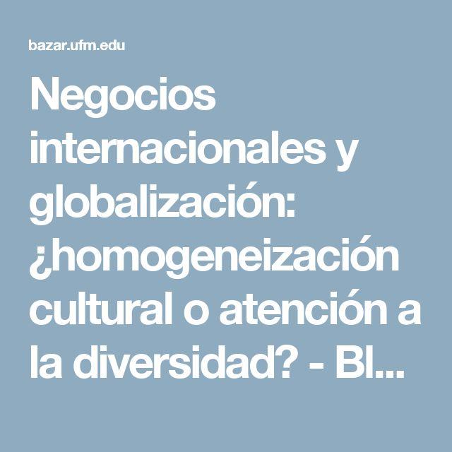 Negocios internacionales y globalización: ¿homogeneización cultural o atención a la diversidad? - Blog el foro y el bazarBlog el foro y el bazar