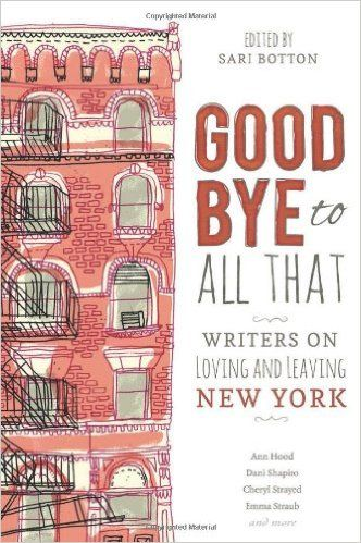 Goodbye to All That: Writers on Loving and Leaving New York: Sari Botton: 9781580054942: Amazon.com: Books