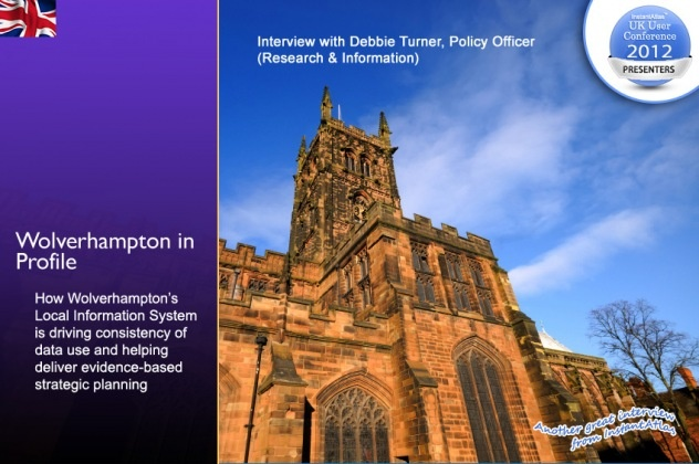 The Corporate Strategy & Improvement Unit at Wolverhampton City Council provides statistics, information, research and intelligence for decision making and is responsible for demographic data held by the council.    Debbie Turner, Policy Officer (Research & Information) in the Unit, says the decision to develop a Local information System (LIS) came from a recognition that data wasn't being used effectively and that there was a great deal of duplication     Read story here…