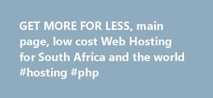 GET MORE FOR LESS, main page, low cost Web Hosting for South Africa and the world #hosting #php http://hosting.remmont.com/get-more-for-less-main-page-low-cost-web-hosting-for-south-africa-and-the-world-hosting-php/  #website hosting south africa # Overview A basic website hosting service. It allows for a small website, a domain name and email addresses associated with the domain name. Ideal for personal websites, a hobby site or as a company contact... Read more