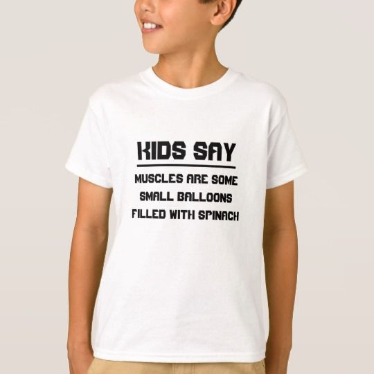 Kids say: Muscles are some small balloons T-Shirt Kids say the strangest things, you never know what they will say. Get this t-shirt with quote kids have said. On this t-shirt it said: Muscles are some small balloons filled with spinach.