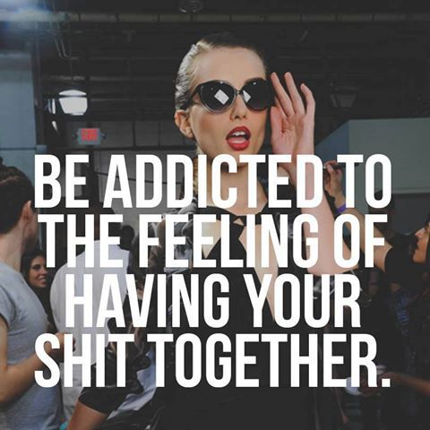 BE ADDICTED TO THE FEELING OF HAVING YOUR SHIT TOGETHER. <3 * <3 * <3