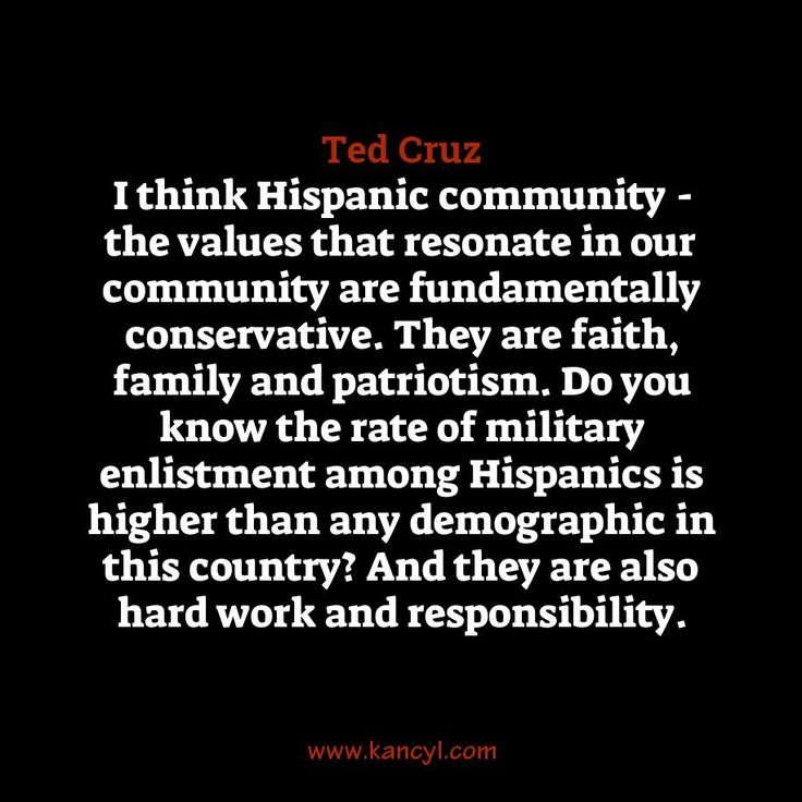 """I think Hispanic community - the values that resonate in our community are fundamentally conservative. They are faith, family and patriotism. Do you know the rate of military enlistment among Hispanics is higher than any demographic in this country? And they are also hard work and responsibility."", Ted Cruz"
