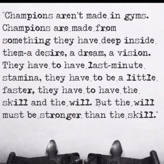 I believe there is a champion in everyone no matter what some are athletic champions others academic or they have other talents!!! All can be champions but only some truly become champions...so what are you waiting for be a champion!!!!