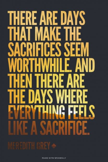 There are days that make the sacrifices seem worthwhile. And then there are the days where everything feels like a sacrifice. - Meredith Grey | Jill made this with Spoken.ly