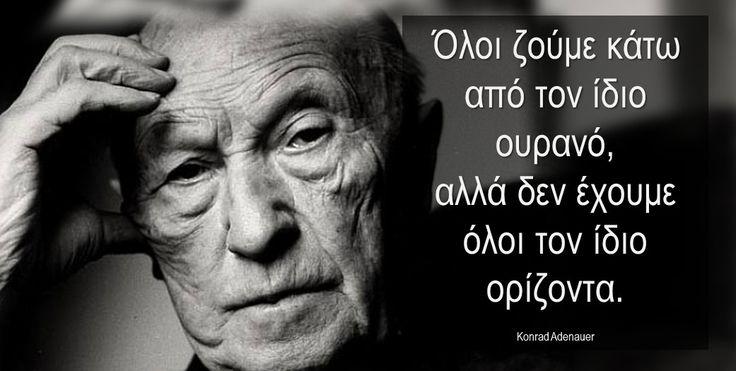 Όλοι ζούμε κάτω από τον ίδιο ουρανό, αλλά δεν έχουμε όλοι τον ίδιο ορίζοντα. Konrad Adenauer