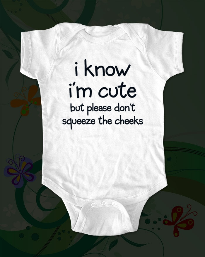 i know i'm cute but please don't squeeze the cheeks - funny saying printed on Infant Baby Onesie, Infant Tee, Toddler, Youth T-Shirts. $15.00, via Etsy.