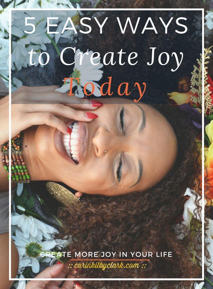 5 Easy Ways To Create Joy Today via @carinkilbyclark