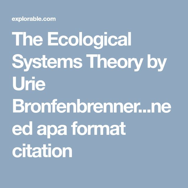 The Ecological Systems Theory by Urie Bronfenbrenner...need apa format citation