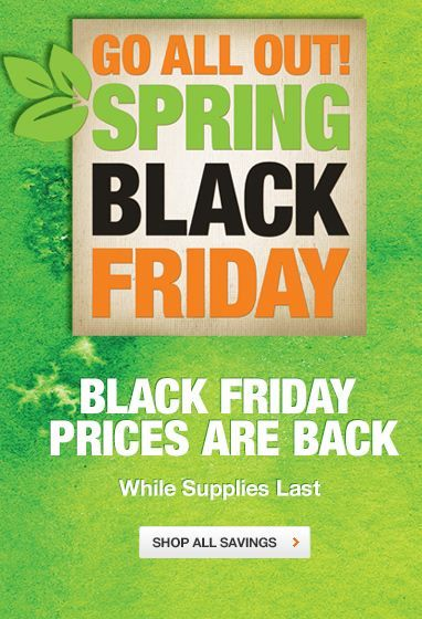 Up To 50% Off During Spring Black Friday Sale - http://bit.ly/HomeDepotCouponss  - Spring Black Friday is here! Save up to 50% Off across many items across store and online, while supplies last! Expires on 04/19/2015. Exclusions: Select items and categories on sale daily; discount is shown where applicable (price-as-marked).