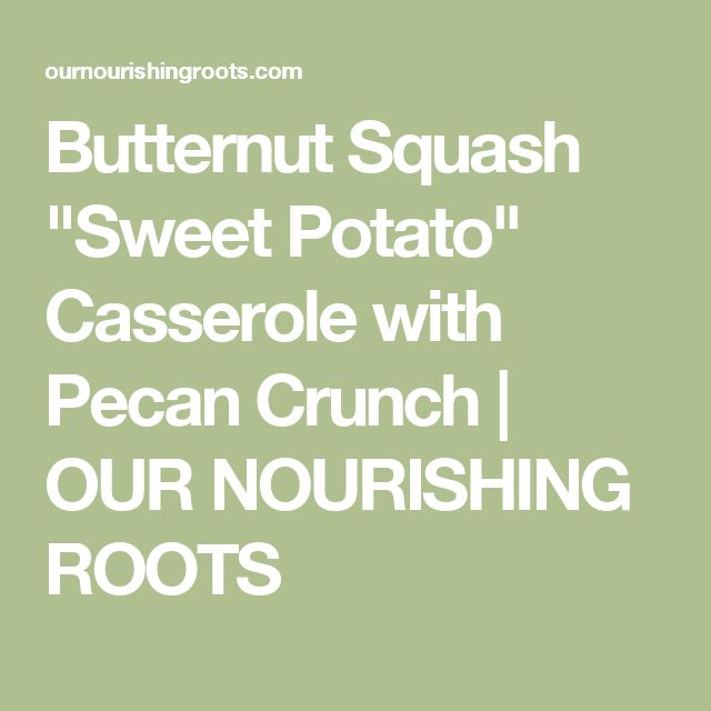 "Butternut Squash ""Sweet Potato"" Casserole with Pecan Crunch | OUR NOURISHING ROOTS"