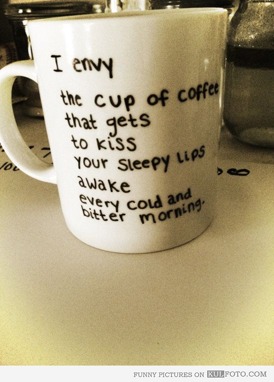 "Romantic coffee cup - Funny coffee cup being romantic: ""I envy the cup of coffee that gets to kiss your sleepy lips awake every cold and bitter morning."""