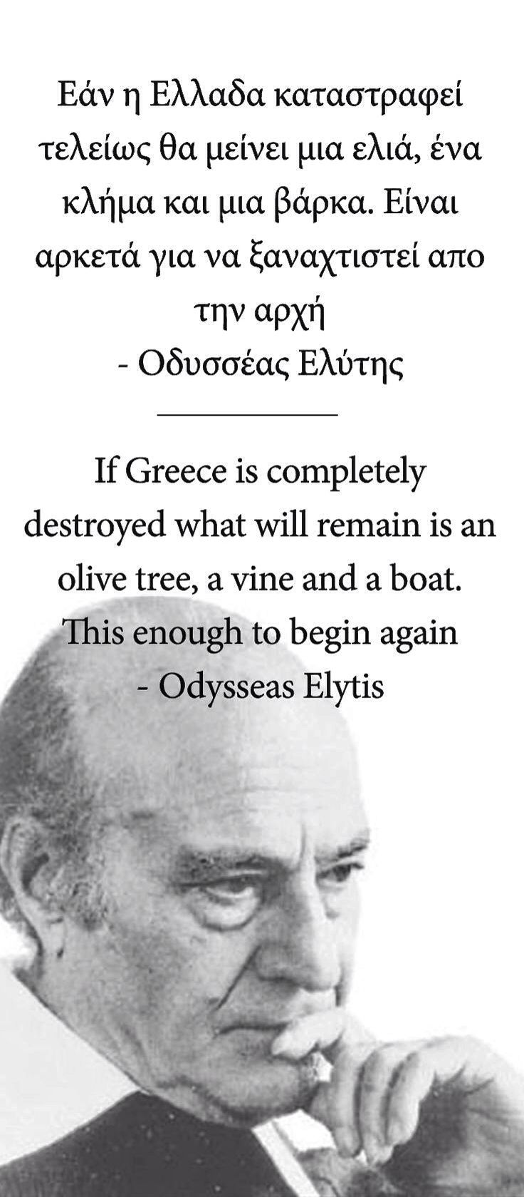 If Greece is complitely destroyed what will remain is an olive tree ,a vine and a boat. This enough to begin again _ Odysseas Elytis  Εάν η Ελλάδα καταστραφεί τελείως θα μείνει μια ελιά, ένα  κλήμα και μια βάρκα. Είναι αρκετά για να ξαναχτιστεί απο την αρχή _ Οδυσσέας Ελύτης