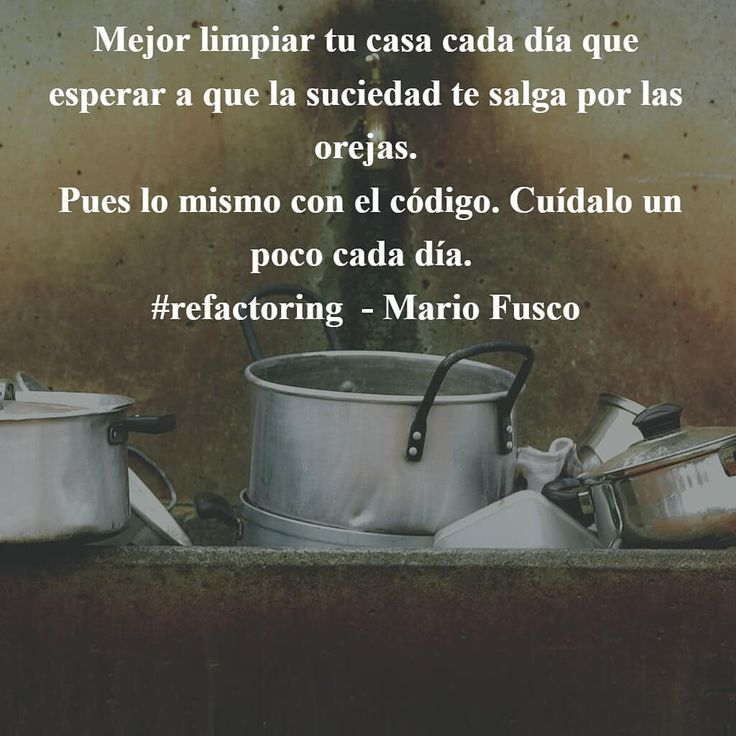 Mejor limpiar tu casa cada día que esperar a que la suciedad te salga por las orejas.  Pues lo mismo con el código. Cuídalo un poco cada día. #refactoring  - Mario Fusco