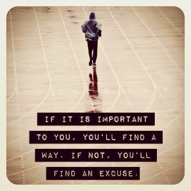 << if it's important to you, you'll find a way. If not, you'll find an excuse >>