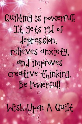 Quilting is powerful!It gets rid of depression,  relieves anxiety, and improves creative thinking.  Be powerful! .....Wish Upon A Quilt.