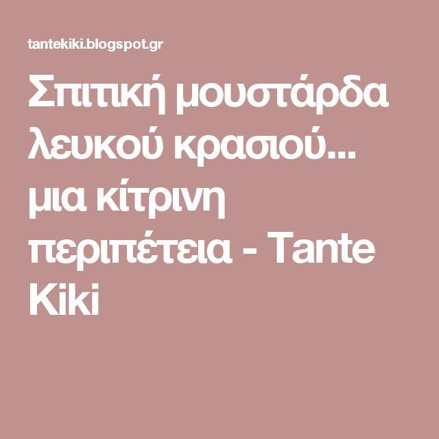 Σπιτική μουστάρδα λευκού κρασιού... μια κίτρινη περιπέτεια - Tante Kiki