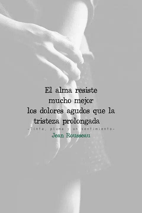 """""""El alma resiste mucho mejor los dolores agudos que la tristeza prolongada. Jean Rousseau. #Feeling"""