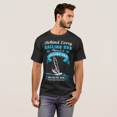 Behind Sailing Son There Is A Sailing Dad Tshirt - click/tap to personalize and buy