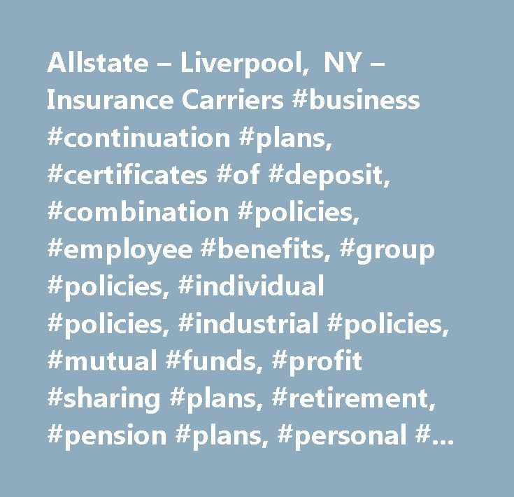 Allstate – Liverpool, NY – Insurance Carriers #business #continuation #plans, #certificates #of #deposit, #combination #policies, #employee #benefits, #group #policies, #individual #policies, #industrial #policies, #mutual #funds, #profit #sharing #plans, #retirement, #pension #plans, #personal #policies, #workers #compensation, #annuities, #accident #coverage, #benefits #consulting, #bonds #issued, #college #funding, #commercial #claims, #disability #income, #financial #analysis, #financial…
