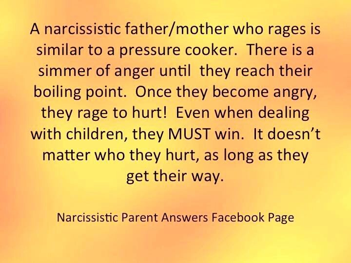 A narcissistic father / mother who rages is similar to a pressure cooker. There is a simmer of anger until they reach their boiling point. Once they become angry, they rage to hurt! Even when dealing with children, they MUST win. It doesn't matter who they hurt, as long as they get their way.