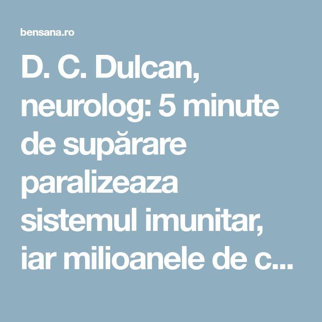 D. C. Dulcan, neurolog: 5 minute de supărare paralizeaza sistemul imunitar, iar milioanele de celule moarte, virusuri şi bacterii din organism pot declanşa boala - Bensana Romania