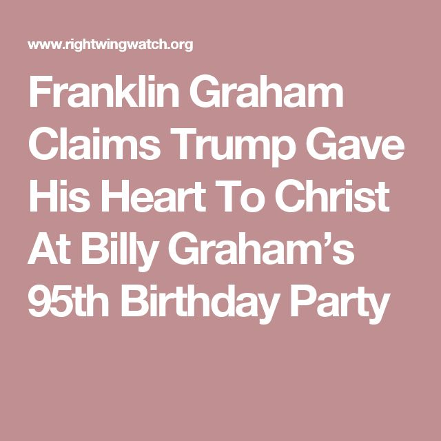 Franklin Graham Claims Trump Gave His Heart To Christ At Billy Graham's 95th Birthday Party