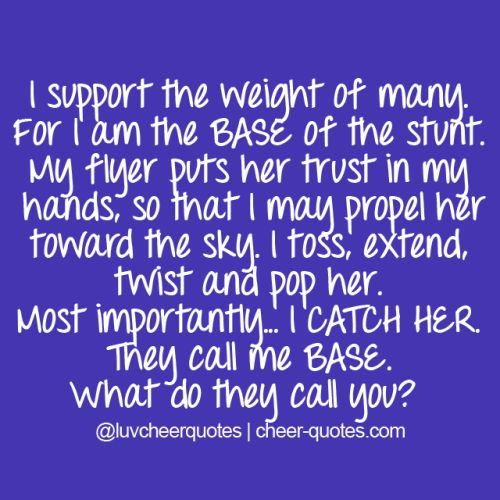 I support the weight of many. For I am the BASE of... | Cheerleading Quotes