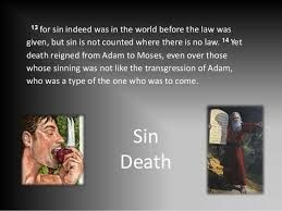 Yet death reigned from Adam to Moses, even over those whose sinning was not like the transgression of Adam, who was a type of the one who was to come.