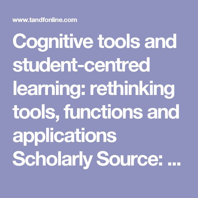 Cognitive tools and student‐centred learning: rethinking tools, functions and applications  Scholarly Source: #6711SM4