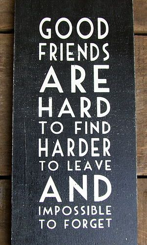 There is so much truth in this, it's hard to find good friends and when you do it's amazing!