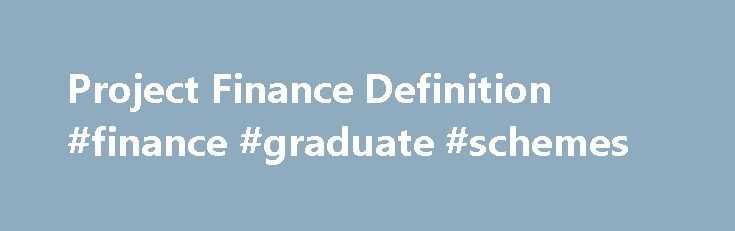 Project Finance Definition #finance #graduate #schemes http://finance.nef2.com/project-finance-definition-finance-graduate-schemes/  #project finance # Project Finance What is 'Project Finance' Project finance is the financing of long-term infrastructure, industrial projects and public services based upon a non-recourse or limited recourse financial structure. in which project debt and equity used to finance the project are paid back from the cash flow generated by the project. Project…