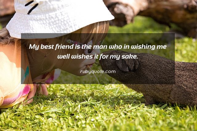 My best friend is the man who in wishing me well wishes it for my sake.