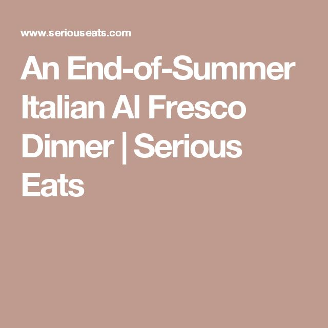 An End-of-Summer Italian Al Fresco Dinner   Serious Eats