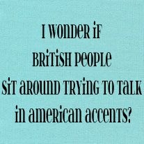 I wonder if British People sit around trying to talk in American accents?