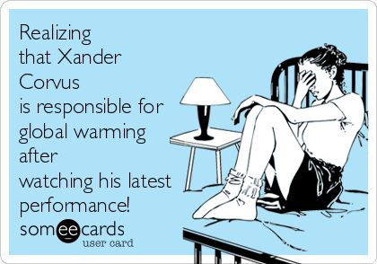 Realizing that Xander Corvus is responsible for global warming after watching his latest performance!