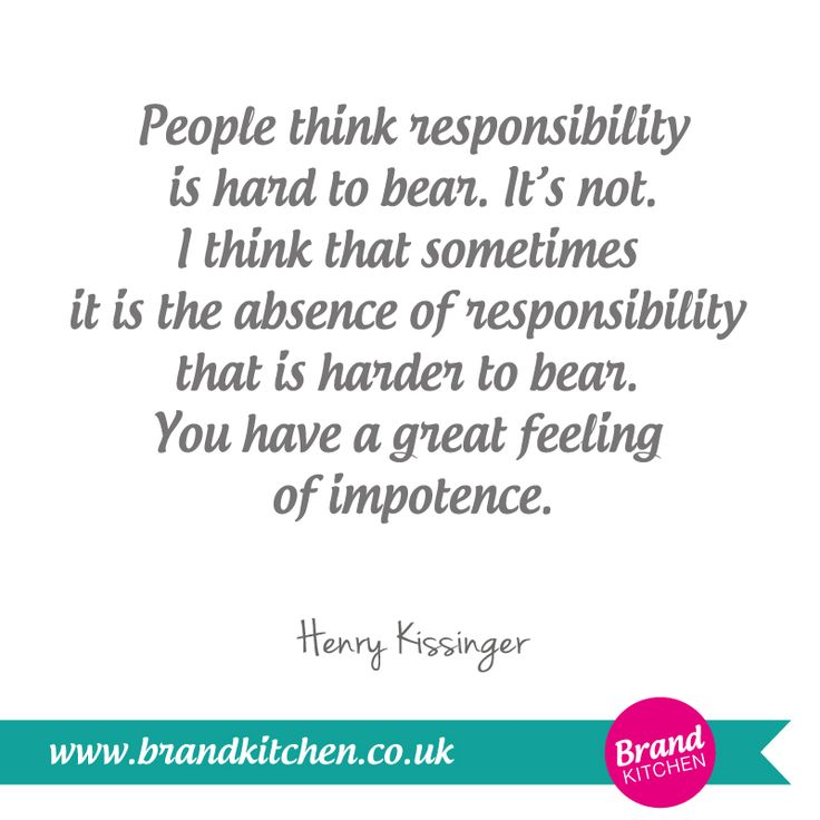 """People thinks responsibility is hard to bear. It's not. I think that sometimes it is the absence of responsibility that is harder to bear. You have a great feeling of impotence."" ~Henry Kissenger #Confident"
