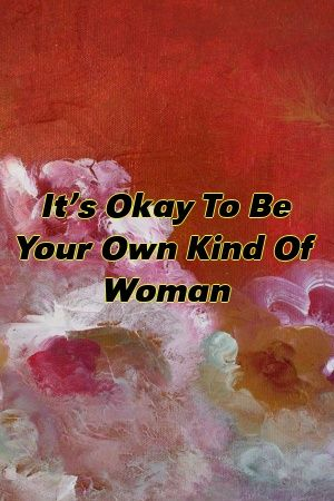 It's Okay To Be Your Own Kind Of Woman