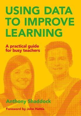 Using data to improve learning: a practical guide for busy teachers by Anthony Shaddock