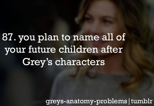Grey's Anatomy Problems  Don't want kids, but yes, I will name my cats after the GA characters! :)